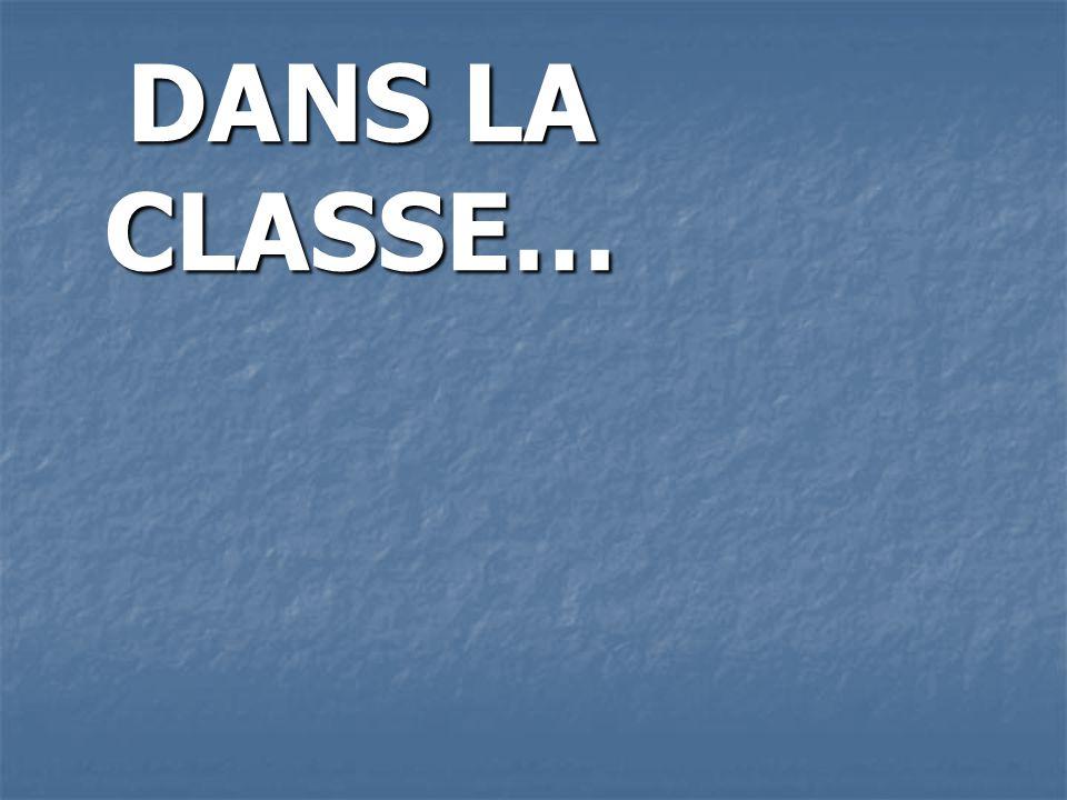 DANS LA CLASSE… DANS LA CLASSE…