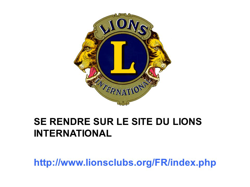 SE RENDRE SUR LE SITE DU LIONS INTERNATIONAL http://www.lionsclubs.org/FR/index.php