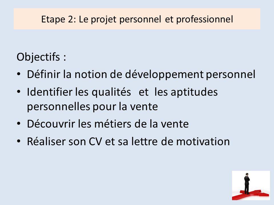 Etape 2: Le projet personnel et professionnel Objectifs : Définir la notion de développement personnel Identifier les qualités et les aptitudes personnelles pour la vente Découvrir les métiers de la vente Réaliser son CV et sa lettre de motivation