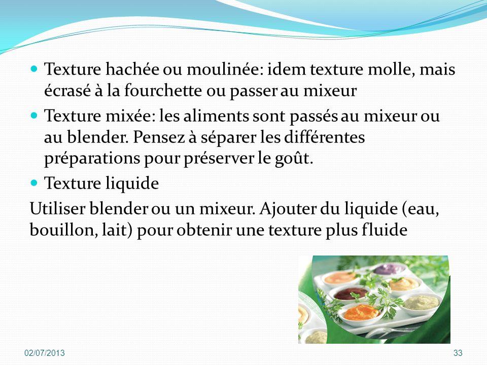 Texture hachée ou moulinée: idem texture molle, mais écrasé à la fourchette ou passer au mixeur Texture mixée: les aliments sont passés au mixeur ou a
