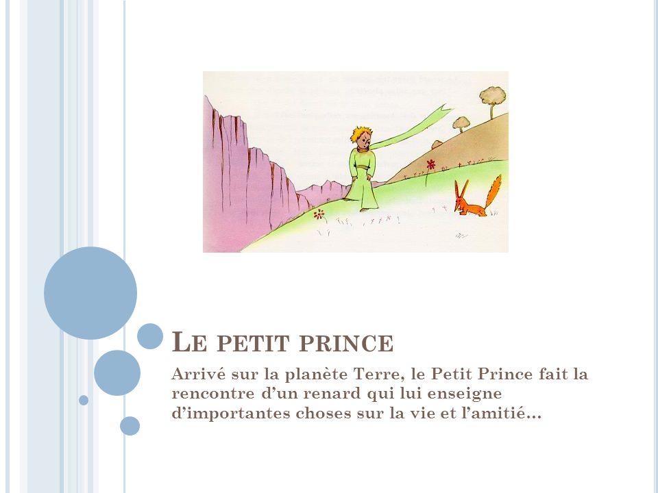 L E PETIT PRINCE Arrivé sur la planète Terre, le Petit Prince fait la rencontre d'un renard qui lui enseigne d'importantes choses sur la vie et l'amit