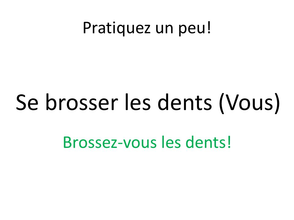 Pratiquez un peu! Se brosser les dents (Vous) Brossez-vous les dents!