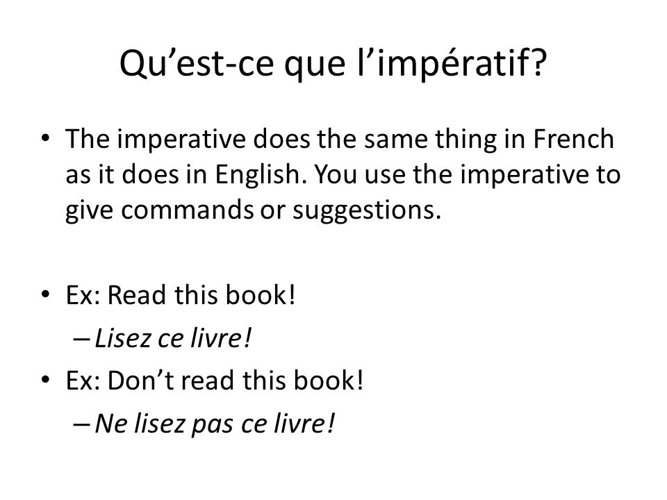 L'impératif en français L'impératif existe en trois formes en français: TU form VOUS form NOUS form Use to give a command to one friend (tu) Form by taking the Tu form of the verb and drop the « s » of -er verbs Use to command more than one person or someone formally Keep the vous form of the verb the same Use to suggest something for a group you are included in.