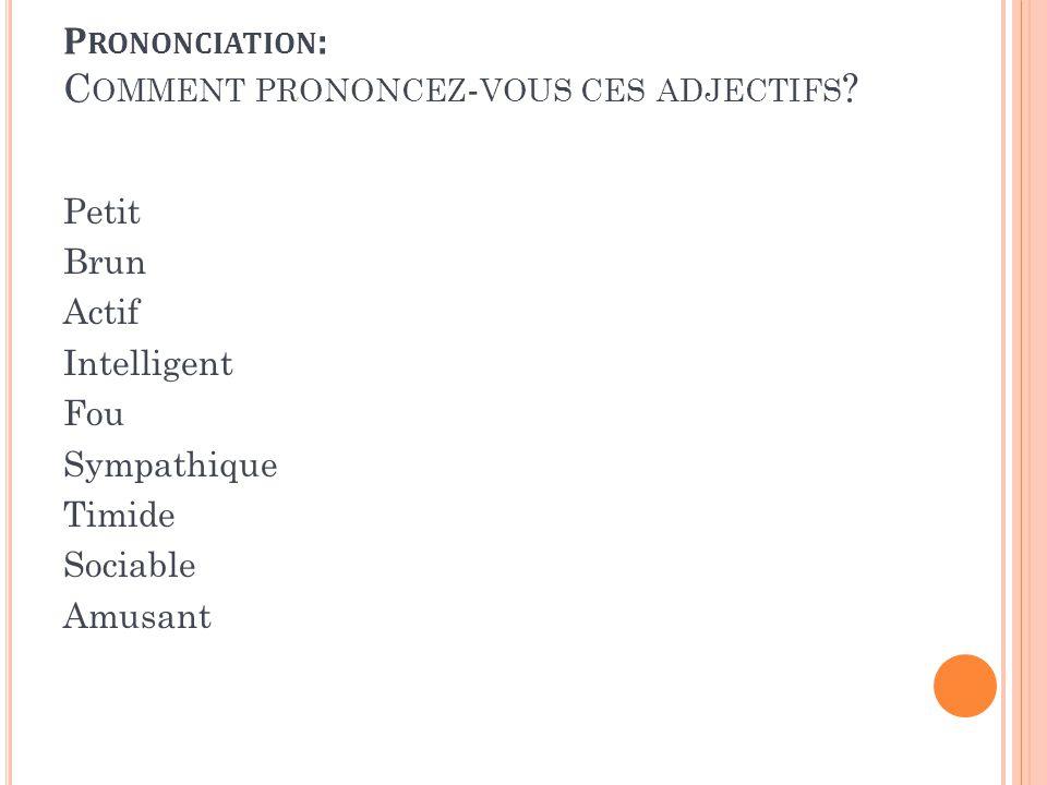 Petit Brun Actif Intelligent Fou Sympathique Timide Sociable Amusant P RONONCIATION : C OMMENT PRONONCEZ - VOUS CES ADJECTIFS ?