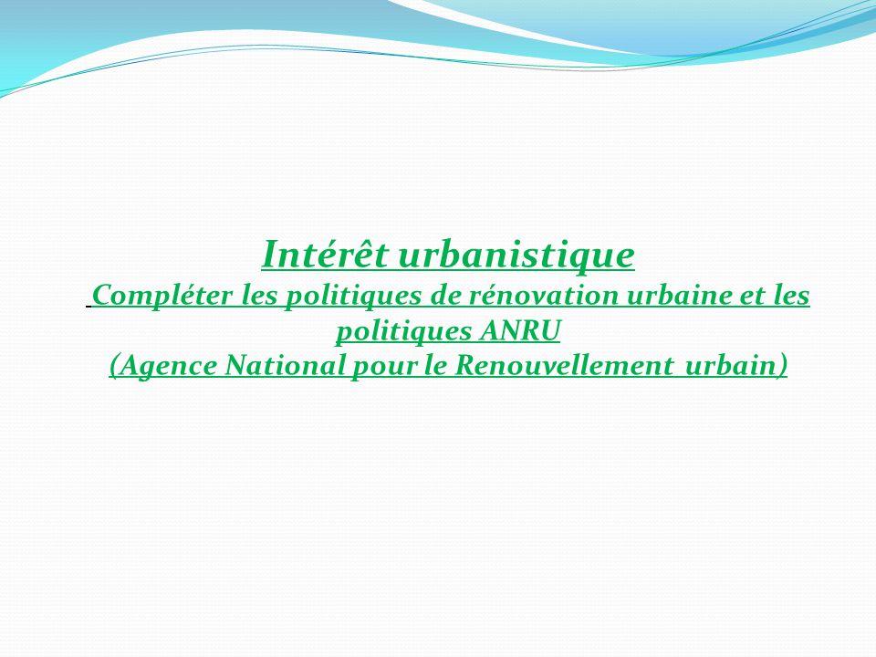 Intérêt urbanistique Compléter les politiques de rénovation urbaine et les politiques ANRU (Agence National pour le Renouvellement urbain)