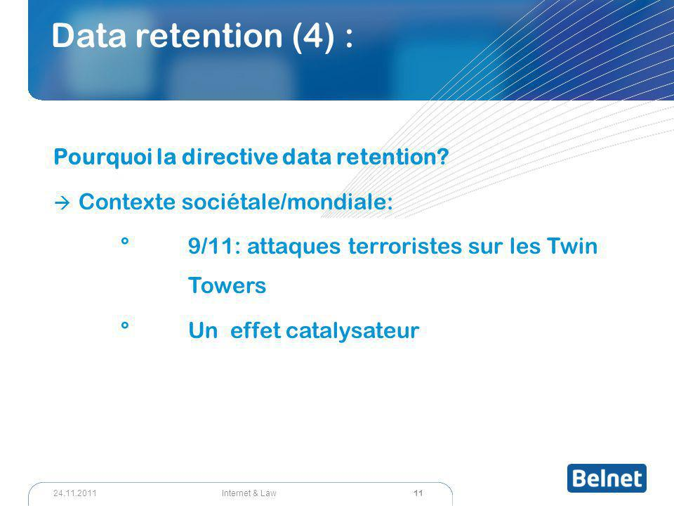 11 Internet & Law24.11.2011 Data retention (4) : Pourquoi la directive data retention?  Contexte sociétale/mondiale: °9/11: attaques terroristes sur