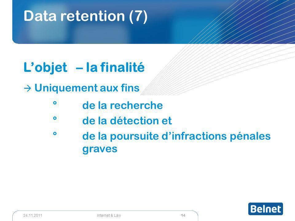 14 Internet & Law24.11.2011 Data retention (7) L'objet – la finalité  Uniquement aux fins °de la recherche °de la détection et °de la poursuite d'inf