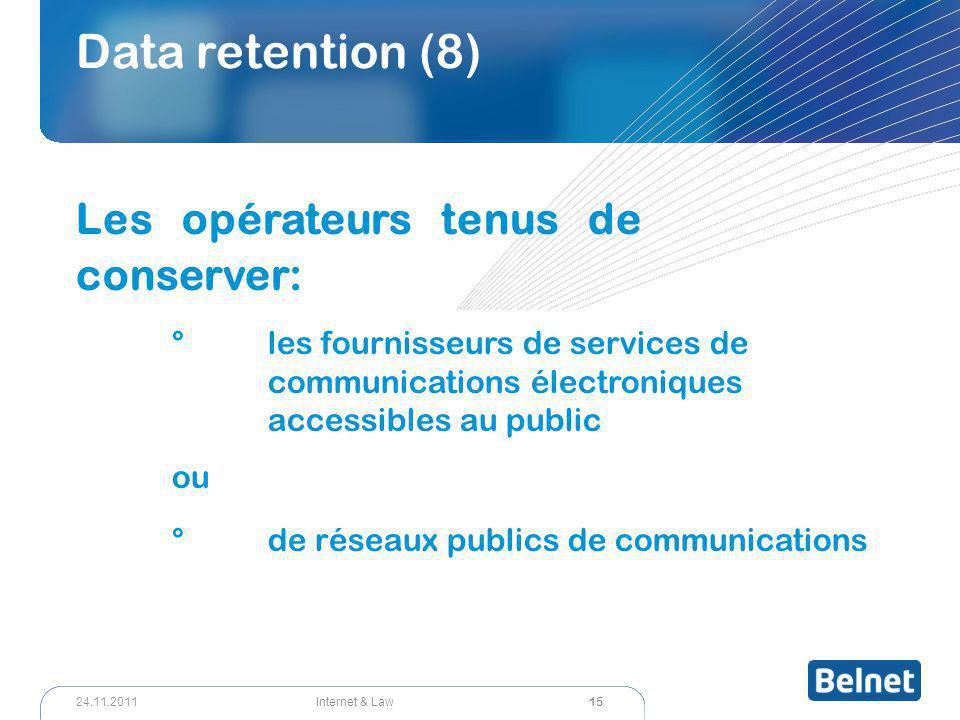 15 Internet & Law24.11.2011 Data retention (8) Les opérateurs tenus de conserver: °les fournisseurs de services de communications électroniques accessibles au public ou °de réseaux publics de communications