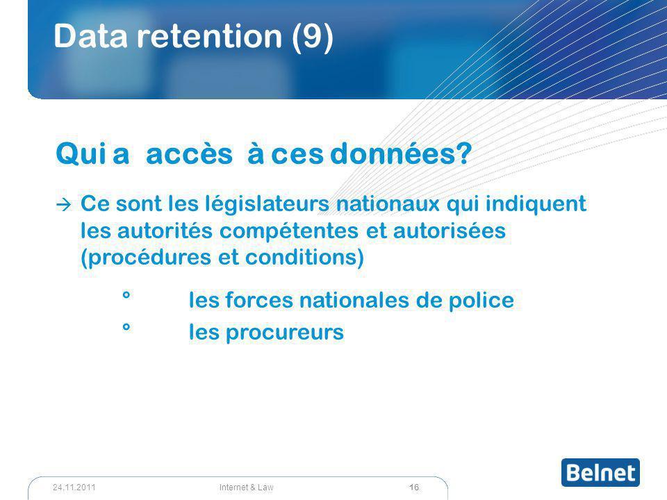 16 Internet & Law24.11.2011 Data retention (9) Qui a accès à ces données?  Ce sont les législateurs nationaux qui indiquent les autorités compétentes
