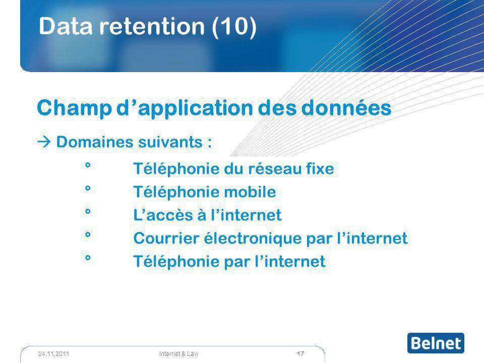 17 Internet & Law24.11.2011 Data retention (10) Champ d'application des données  Domaines suivants : °Téléphonie du réseau fixe °Téléphonie mobile °L'accès à l'internet °Courrier électronique par l'internet °Téléphonie par l'internet