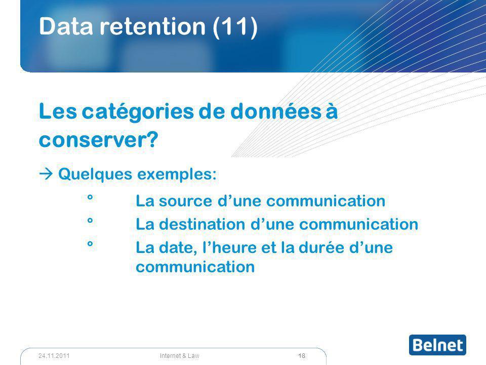 18 Internet & Law24.11.2011 Data retention (11) Les catégories de données à conserver?  Quelques exemples: °La source d'une communication °La destina