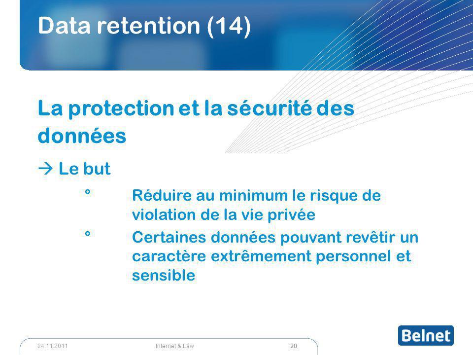 20 Internet & Law24.11.2011 Data retention (14) La protection et la sécurité des données  Le but °Réduire au minimum le risque de violation de la vie privée °Certaines données pouvant revêtir un caractère extrêmement personnel et sensible