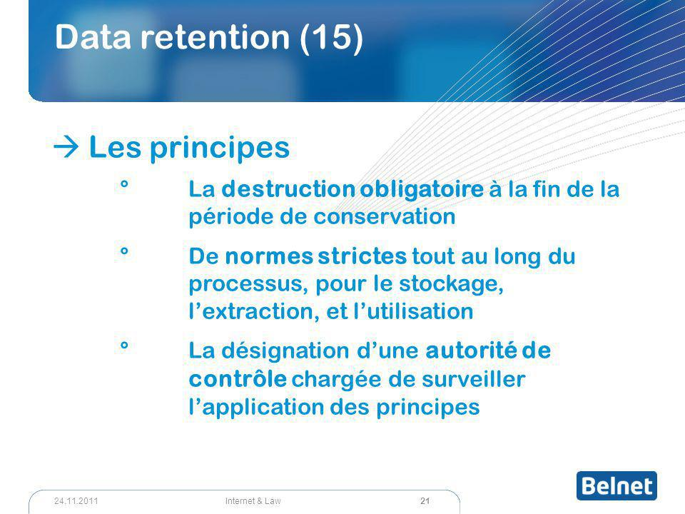 21 Internet & Law24.11.2011 Data retention (15)  Les principes °La destruction obligatoire à la fin de la période de conservation °De normes strictes