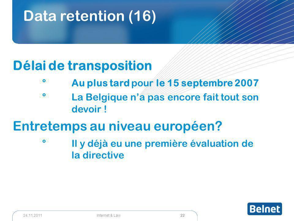 22 Internet & Law24.11.2011 Data retention (16) Délai de transposition °Au plus tard pour le 15 septembre 2007 °La Belgique n'a pas encore fait tout s