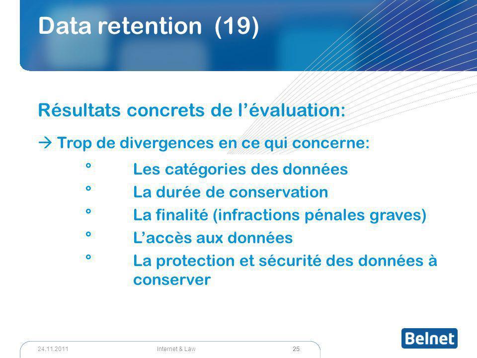 25 Internet & Law24.11.2011 Data retention (19) Résultats concrets de l'évaluation:  Trop de divergences en ce qui concerne: °Les catégories des donn