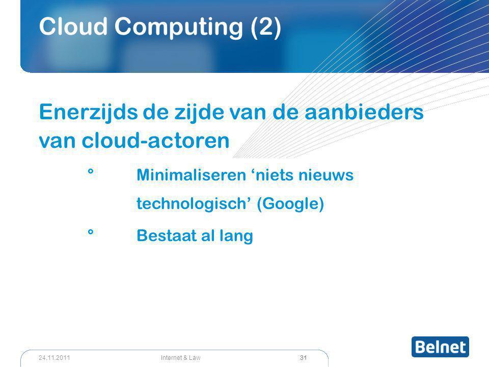 31 Internet & Law24.11.2011 Cloud Computing (2) Enerzijds de zijde van de aanbieders van cloud-actoren °Minimaliseren 'niets nieuws technologisch' (Google) °Bestaat al lang