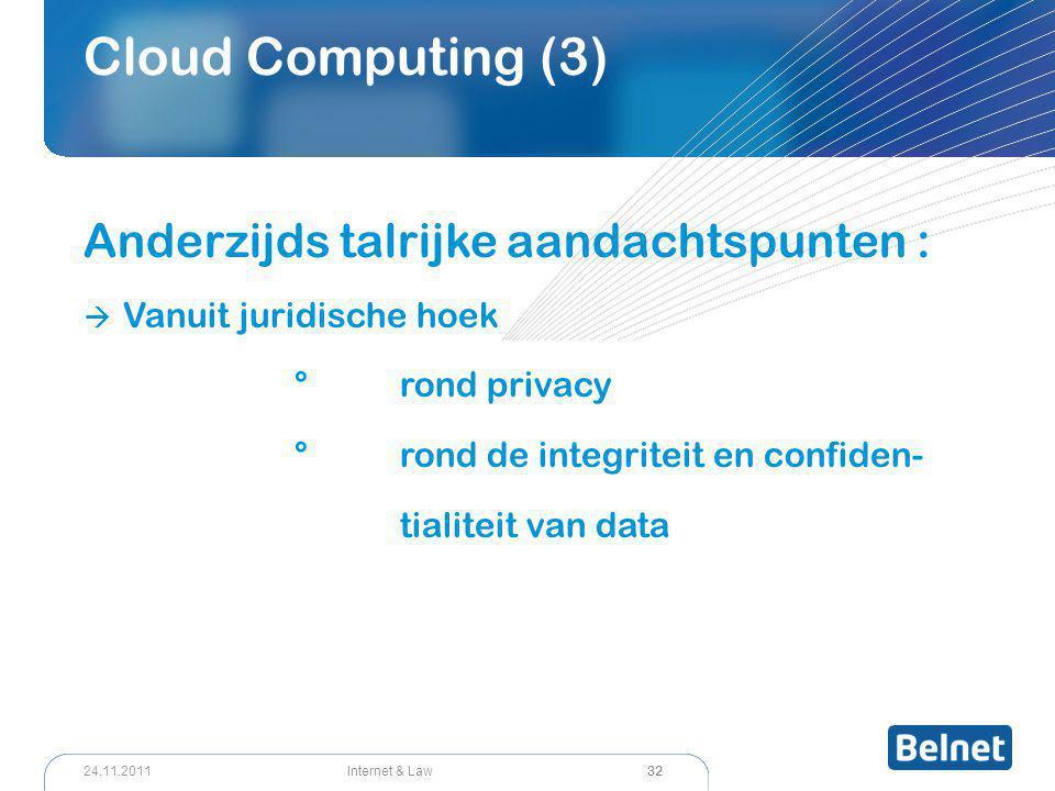 32 Internet & Law24.11.2011 Cloud Computing (3) Anderzijds talrijke aandachtspunten :  Vanuit juridische hoek °rond privacy °rond de integriteit en confiden- tialiteit van data