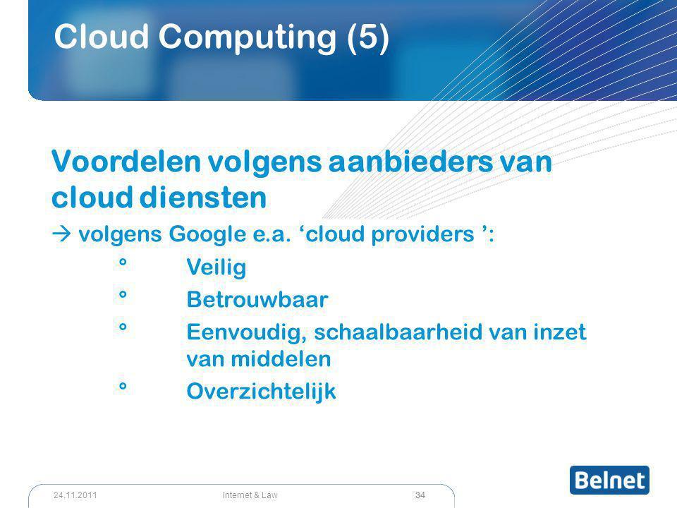 34 Internet & Law24.11.2011 Cloud Computing (5) Voordelen volgens aanbieders van cloud diensten  volgens Google e.a. 'cloud providers ': °Veilig °Bet