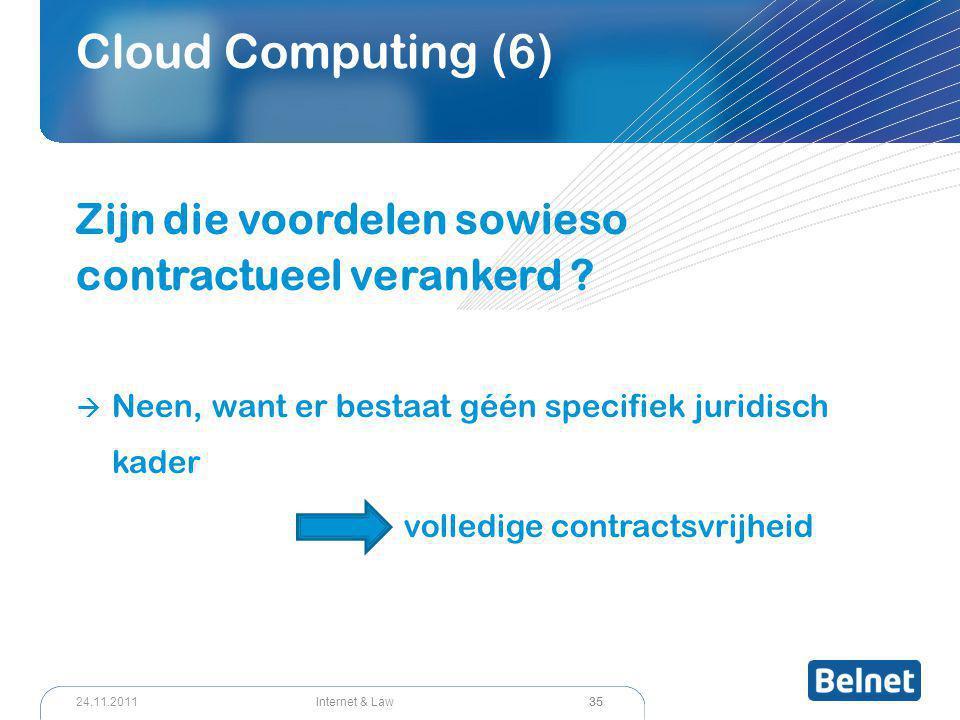 35 Internet & Law24.11.2011 Cloud Computing (6) Zijn die voordelen sowieso contractueel verankerd ?  Neen, want er bestaat géén specifiek juridisch k