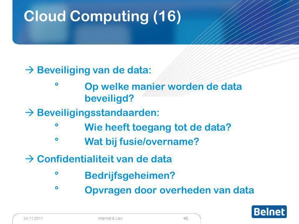 45 Internet & Law24.11.2011 Cloud Computing (16)  Beveiliging van de data: °Op welke manier worden de data beveiligd?  Beveiligingsstandaarden: °Wie