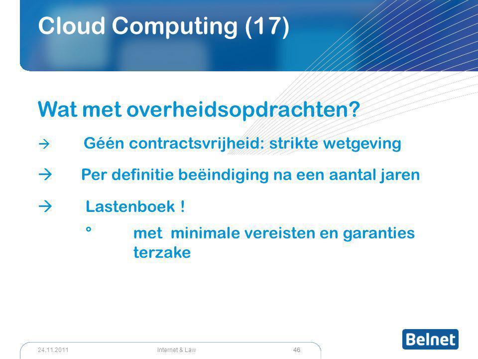 46 Internet & Law24.11.2011 Cloud Computing (17) Wat met overheidsopdrachten?  Géén contractsvrijheid: strikte wetgeving  Per definitie beëindiging