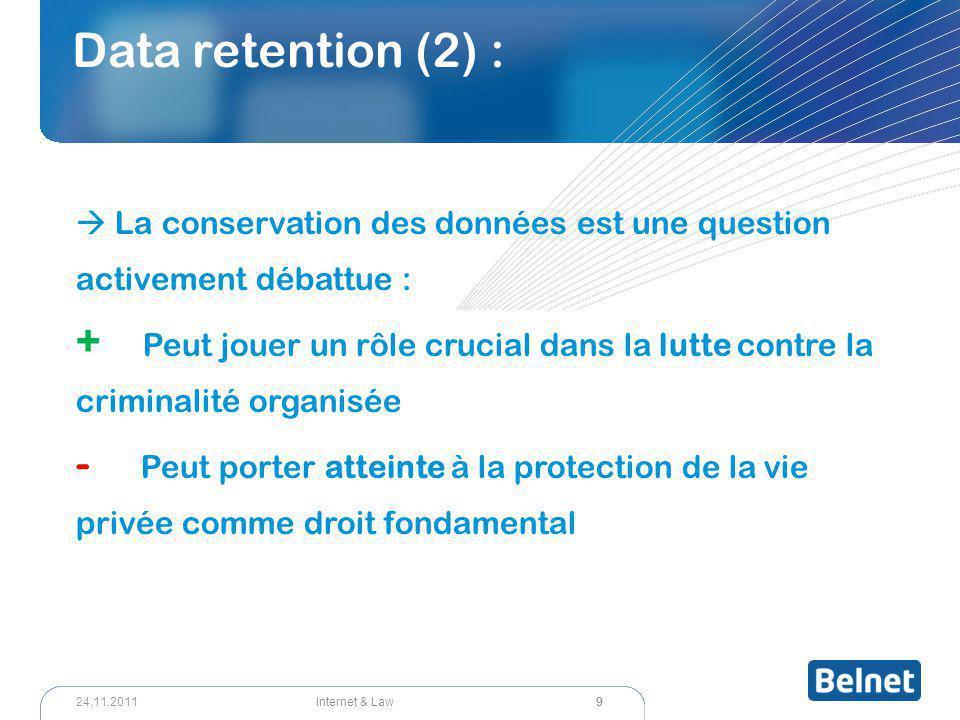 9 Internet & Law24.11.2011 Data retention (2) :  La conservation des données est une question activement débattue : + Peut jouer un rôle crucial dans la lutte contre la criminalité organisée - Peut porter atteinte à la protection de la vie privée comme droit fondamental