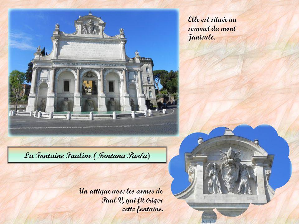 La Fontaine Pauline (Fontana Paola ) Un attique avec les armes de Paul V, qui fit ériger cette fontaine.