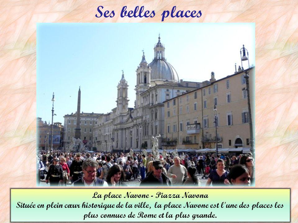 Ses belles places La place Navone - Piazza Navona Située en plein cœur historique de la ville, la place Navone est l une des places les plus connues de Rome et la plus grande.