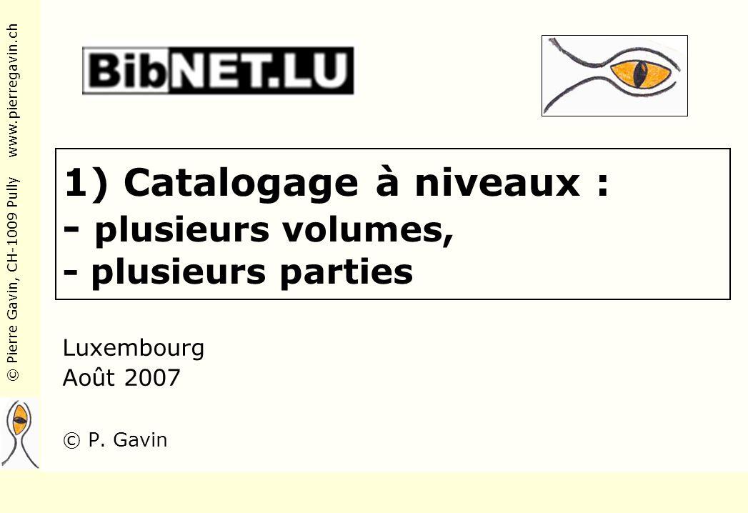 © Pierre Gavin, CH-1009 Pully www.pierregavin.ch 1) Catalogage à niveaux : - plusieurs volumes, - plusieurs parties Luxembourg Août 2007 © P.