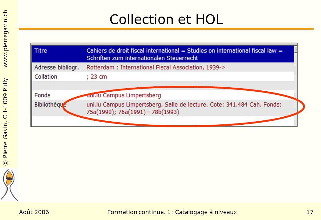 © Pierre Gavin, CH-1009 Pully www.pierregavin.ch Août 2006Formation continue. 1: Catalogage à niveaux17 Collection et HOL