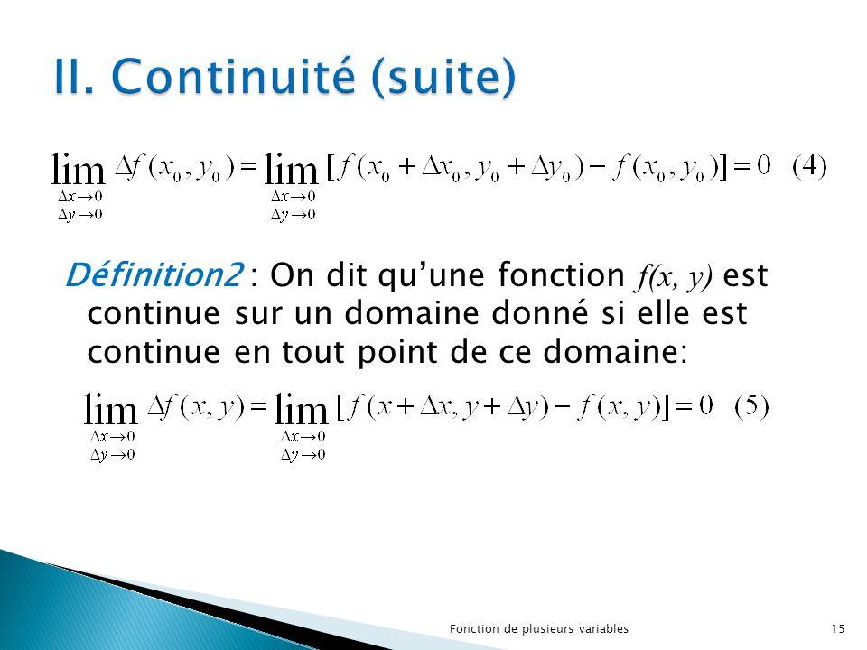 Définition2 : On dit qu'une fonction f(x, y) est continue sur un domaine donné si elle est continue en tout point de ce domaine: 15Fonction de plusieu