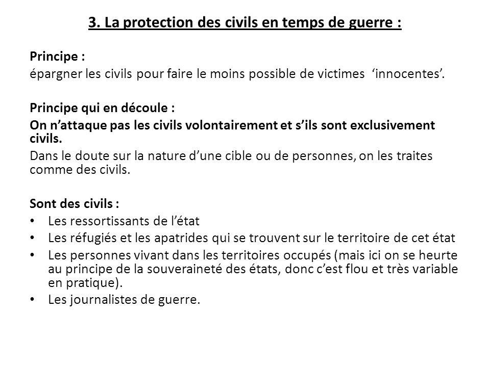 3. La protection des civils en temps de guerre : Principe : épargner les civils pour faire le moins possible de victimes 'innocentes'. Principe qui en