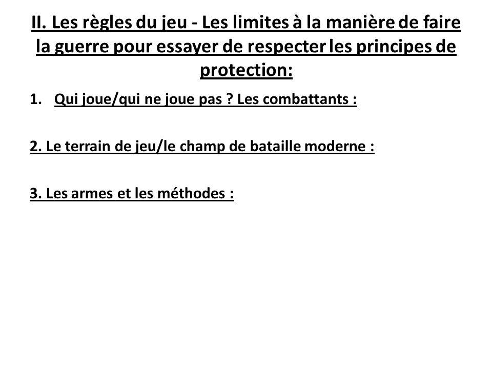 II. Les règles du jeu - Les limites à la manière de faire la guerre pour essayer de respecter les principes de protection: 1.Qui joue/qui ne joue pas