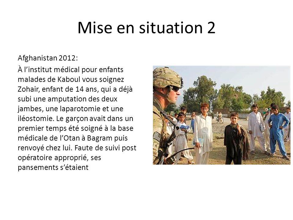 Mise en situation 2 Afghanistan 2012: À l'institut médical pour enfants malades de Kaboul vous soignez Zohair, enfant de 14 ans, qui a déjà subi une amputation des deux jambes, une laparotomie et une iléostomie.