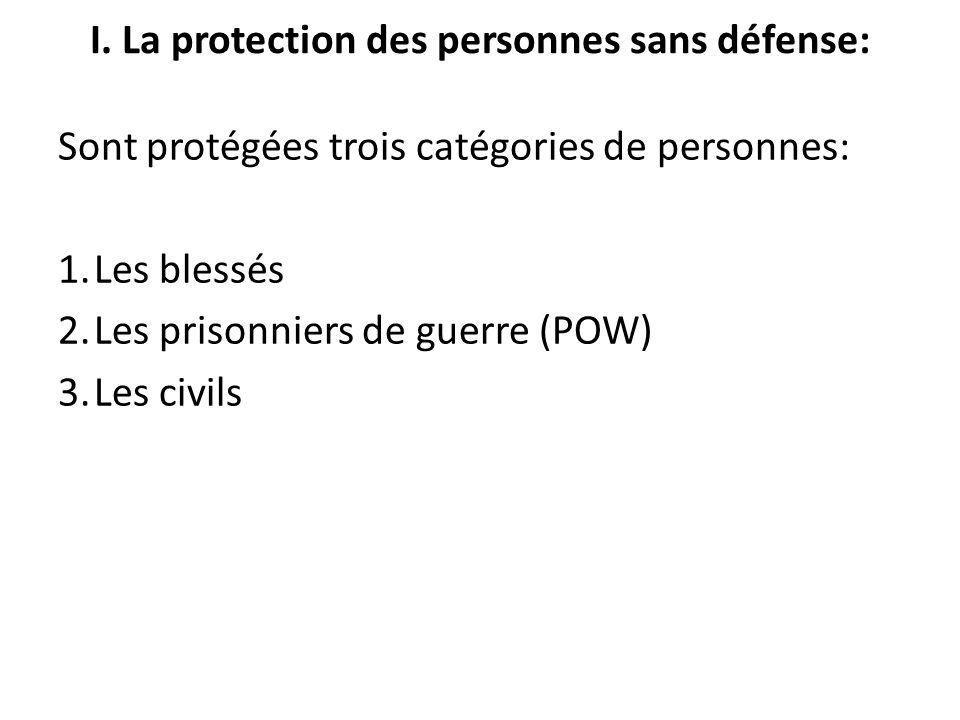 I. La protection des personnes sans défense: Sont protégées trois catégories de personnes: 1.Les blessés 2.Les prisonniers de guerre (POW) 3.Les civil