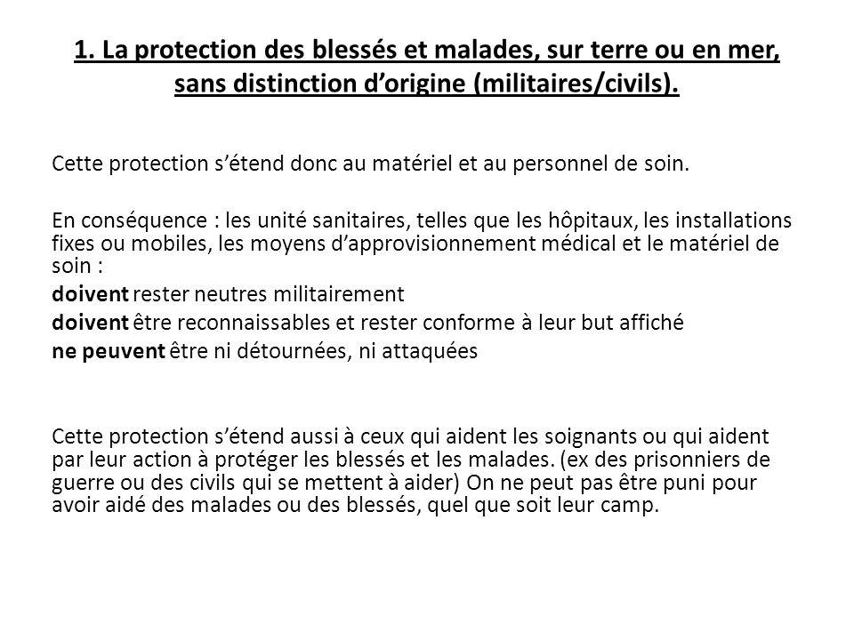 1. La protection des blessés et malades, sur terre ou en mer, sans distinction d'origine (militaires/civils). Cette protection s'étend donc au matérie