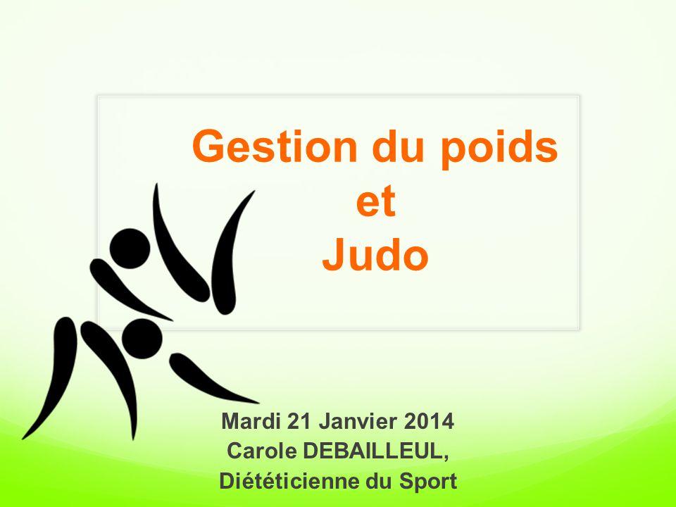 Gestion du poids et Judo Mardi 21 Janvier 2014 Carole DEBAILLEUL, Diététicienne du Sport