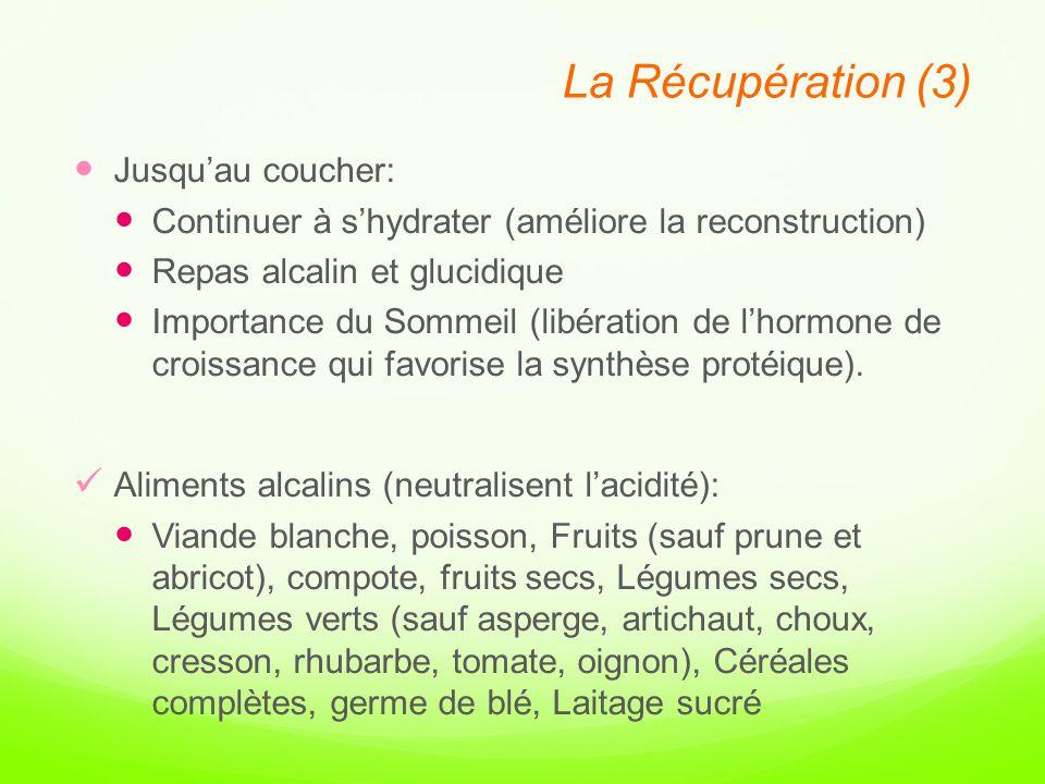 La Récupération (3) Jusqu'au coucher: Continuer à s'hydrater (améliore la reconstruction) Repas alcalin et glucidique Importance du Sommeil (libération de l'hormone de croissance qui favorise la synthèse protéique).