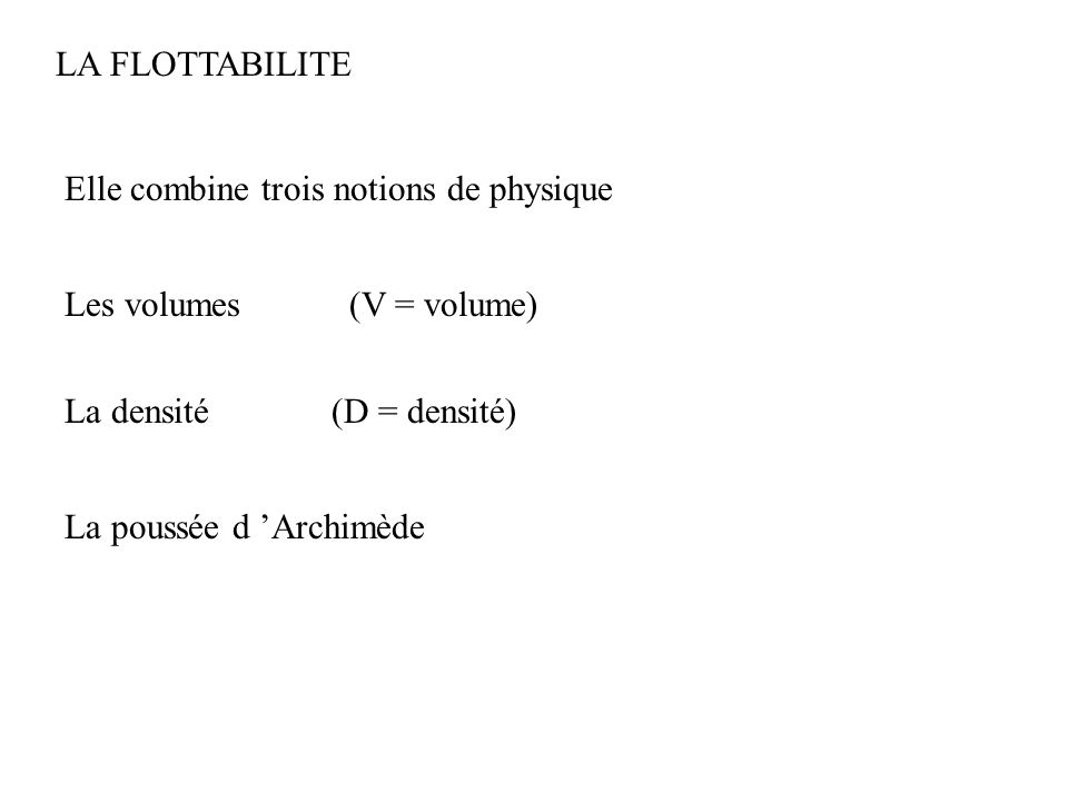 LA FLOTTABILITE Elle combine trois notions de physique Les volumes La densité (V = volume) (D = densité) La poussée d 'Archimède