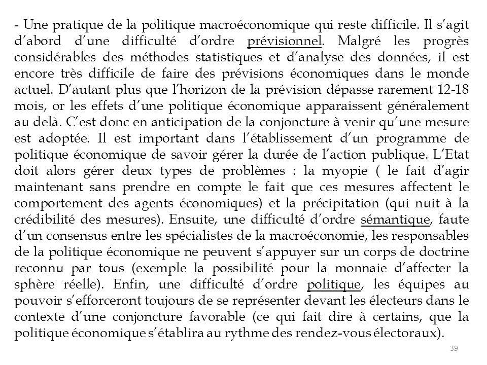 - Une pratique de la politique macroéconomique qui reste difficile. Il s'agit d'abord d'une difficulté d'ordre prévisionnel. Malgré les progrès consid