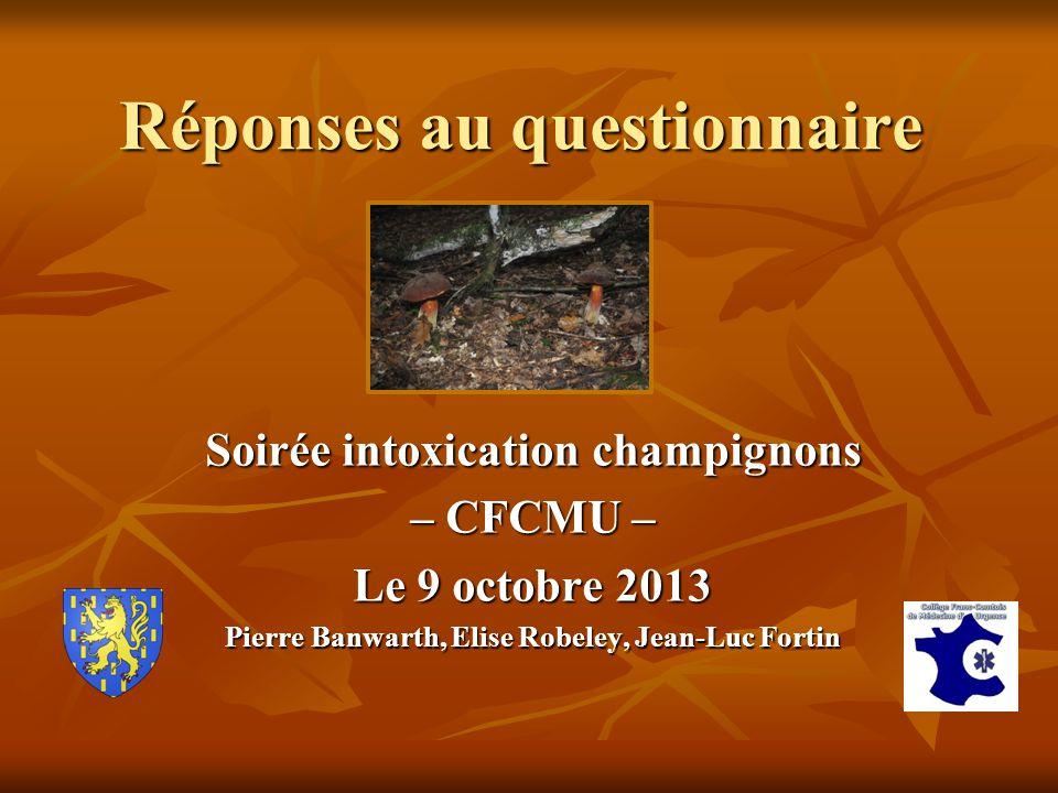 Réponses au questionnaire Soirée intoxication champignons – CFCMU – Le 9 octobre 2013 Pierre Banwarth, Elise Robeley, Jean-Luc Fortin