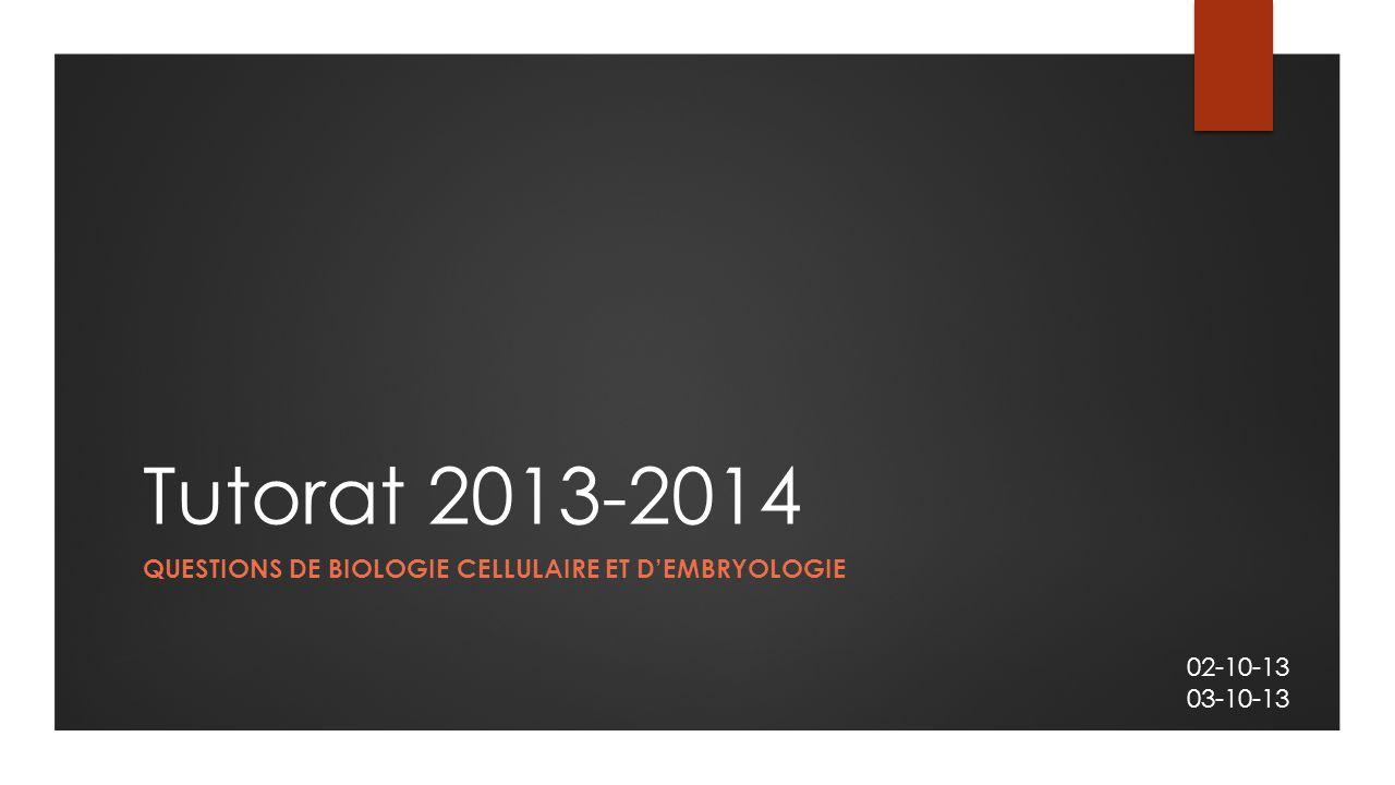 Tutorat 2013-2014 QUESTIONS DE BIOLOGIE CELLULAIRE ET D'EMBRYOLOGIE 02-10-13 03-10-13