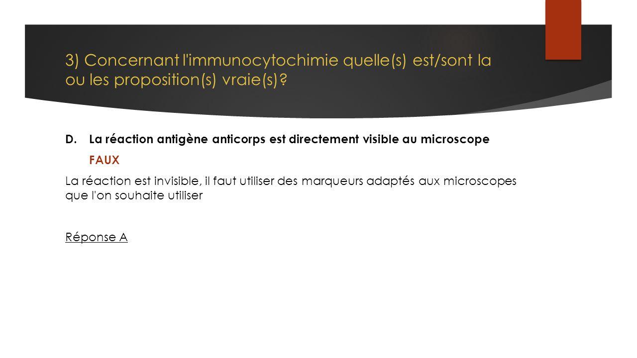 3) Concernant l'immunocytochimie quelle(s) est/sont la ou les proposition(s) vraie(s)? D.La réaction antigène anticorps est directement visible au mic