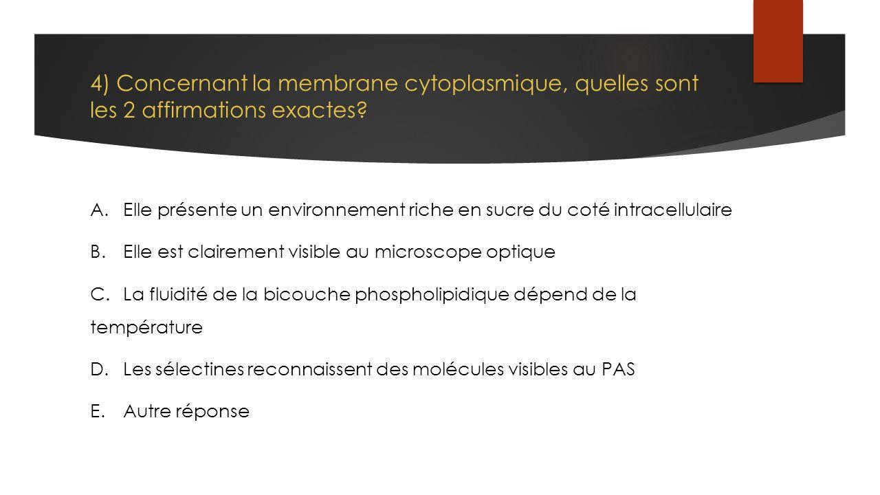 4) Concernant la membrane cytoplasmique, quelles sont les 2 affirmations exactes? A.Elle présente un environnement riche en sucre du coté intracellula