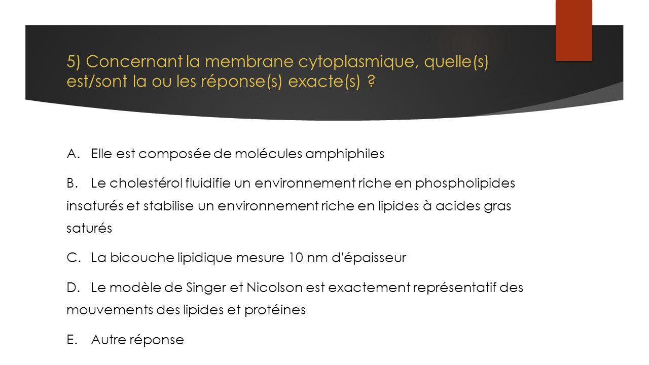 5) Concernant la membrane cytoplasmique, quelle(s) est/sont la ou les réponse(s) exacte(s) ? A.Elle est composée de molécules amphiphiles B.Le cholest