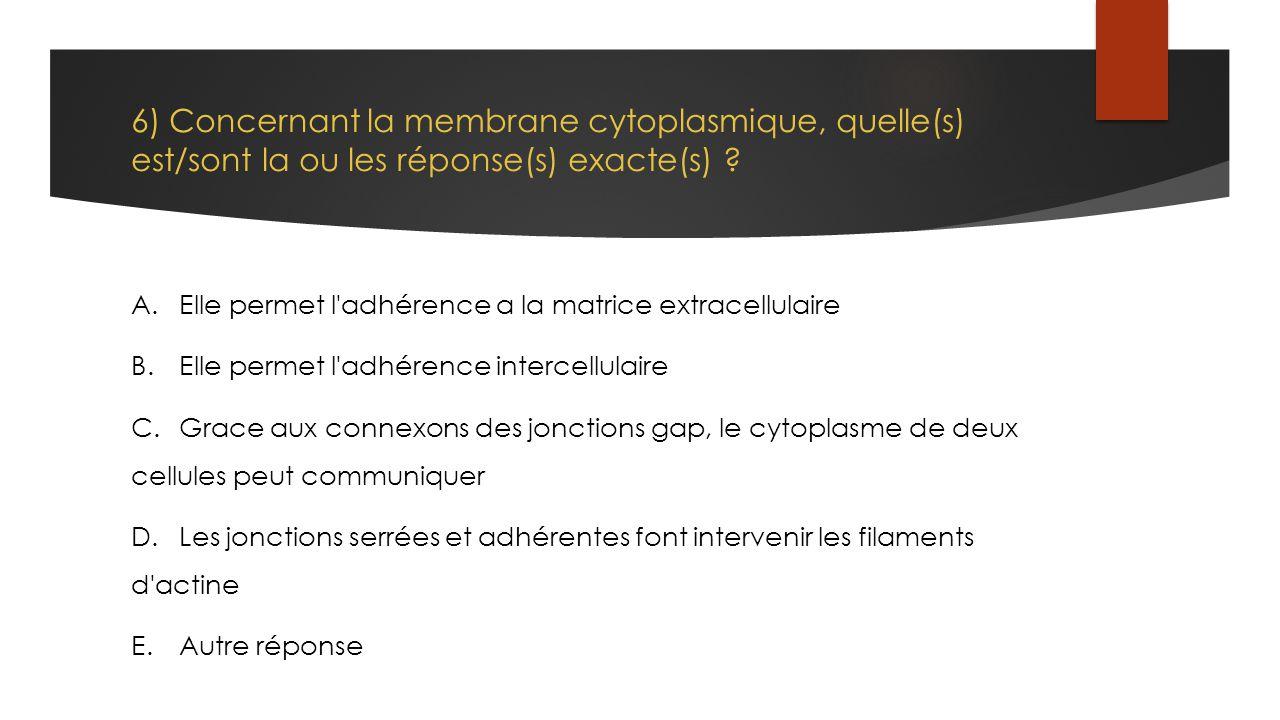 6) Concernant la membrane cytoplasmique, quelle(s) est/sont la ou les réponse(s) exacte(s) ? A.Elle permet l'adhérence a la matrice extracellulaire B.