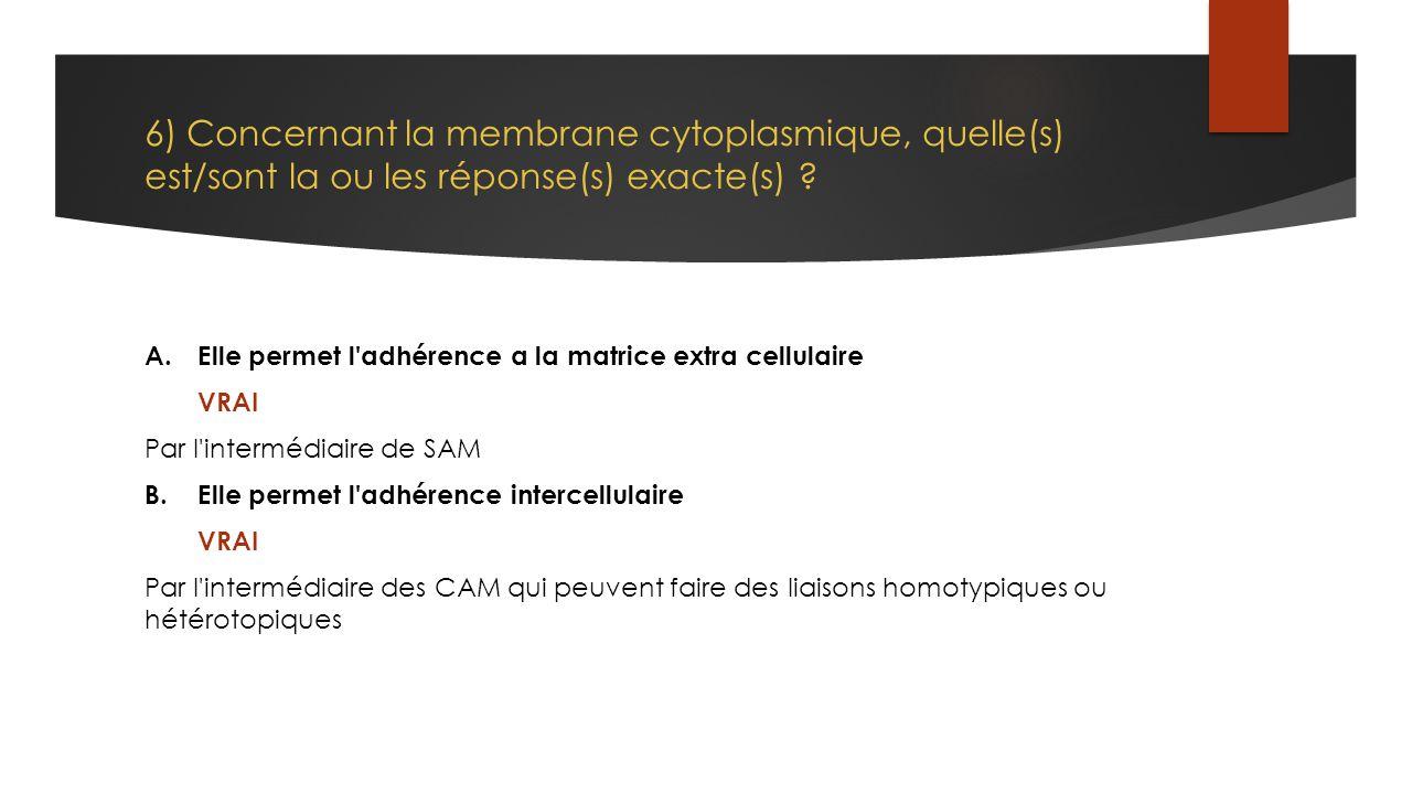 6) Concernant la membrane cytoplasmique, quelle(s) est/sont la ou les réponse(s) exacte(s) ? A.Elle permet l'adhérence a la matrice extra cellulaire V