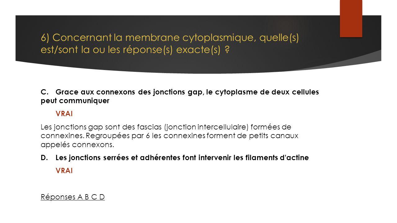 6) Concernant la membrane cytoplasmique, quelle(s) est/sont la ou les réponse(s) exacte(s) ? C.Grace aux connexons des jonctions gap, le cytoplasme de