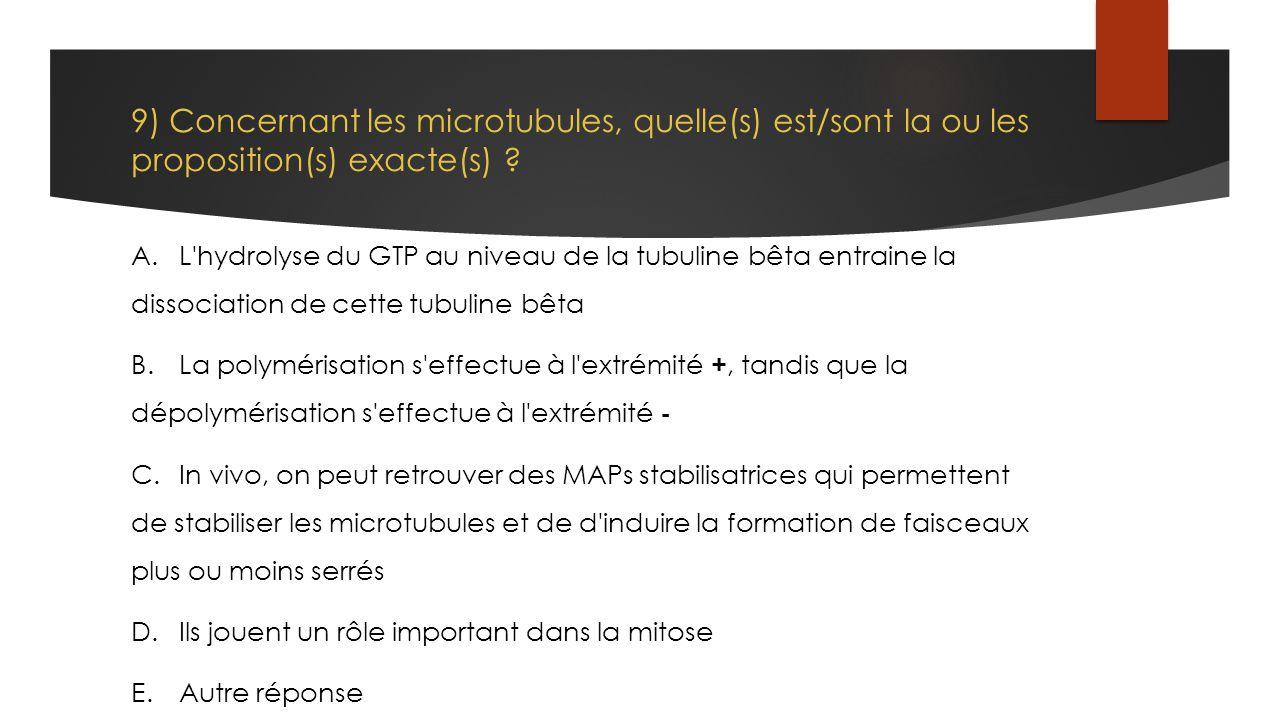 9) Concernant les microtubules, quelle(s) est/sont la ou les proposition(s) exacte(s) ? A. L'hydrolyse du GTP au niveau de la tubuline bêta entraine l