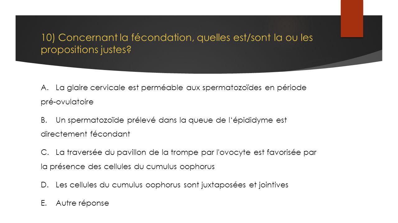 10) Concernant la fécondation, quelles est/sont la ou les propositions justes? A.La glaire cervicale est perméable aux spermatozoïdes en période pré-o